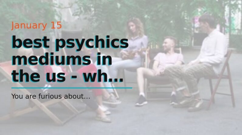 best psychics mediums in the us - when will my life become normal again